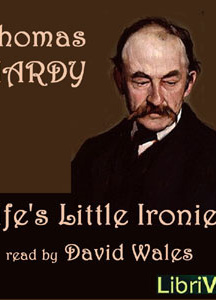 Life's Little Ironies; A Set Of Tales With Some Colloquial Sketches Entitled A Few Crusted Characters