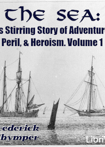 Sea: Its Stirring Story of Adventure, Peril, & Heroism. Volume 1